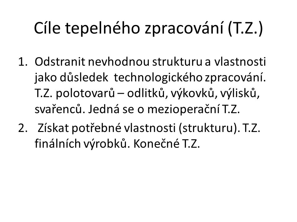 Cíle tepelného zpracování (T.Z.) 1.Odstranit nevhodnou strukturu a vlastnosti jako důsledek technologického zpracování. T.Z. polotovarů – odlitků, výk