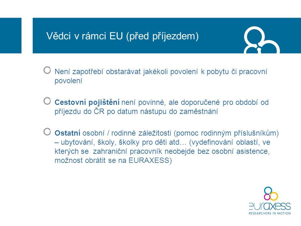 Vědci v rámci EU (před příjezdem) Není zapotřebí obstarávat jakékoli povolení k pobytu či pracovní povolení Cestovní pojištění není povinné, ale doporučené pro období od příjezdu do ČR po datum nástupu do zaměstnání Ostatní osobní / rodinné záležitosti (pomoc rodinným příslušníkům) – ubytování, školy, školky pro děti atd… (vydefinování oblastí, ve kterých se zahraniční pracovník neobejde bez osobní asistence, možnost obrátit se na EURAXESS)
