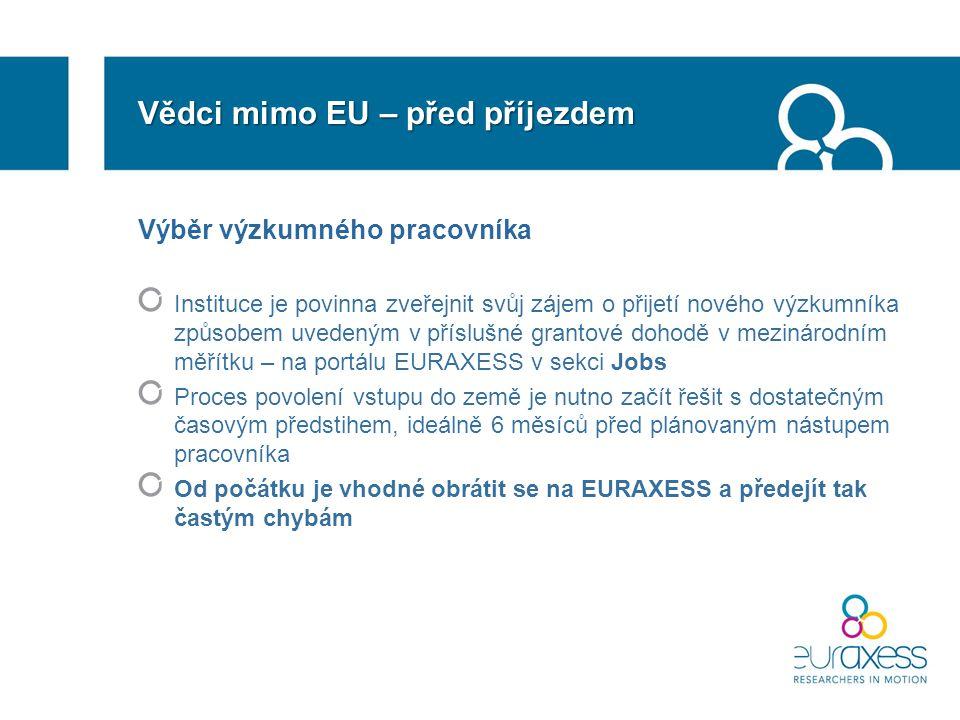 Vědci mimo EU – před příjezdem Výběr výzkumného pracovníka Instituce je povinna zveřejnit svůj zájem o přijetí nového výzkumníka způsobem uvedeným v příslušné grantové dohodě v mezinárodním měřítku – na portálu EURAXESS v sekci Jobs Proces povolení vstupu do země je nutno začít řešit s dostatečným časovým předstihem, ideálně 6 měsíců před plánovaným nástupem pracovníka Od počátku je vhodné obrátit se na EURAXESS a předejít tak častým chybám