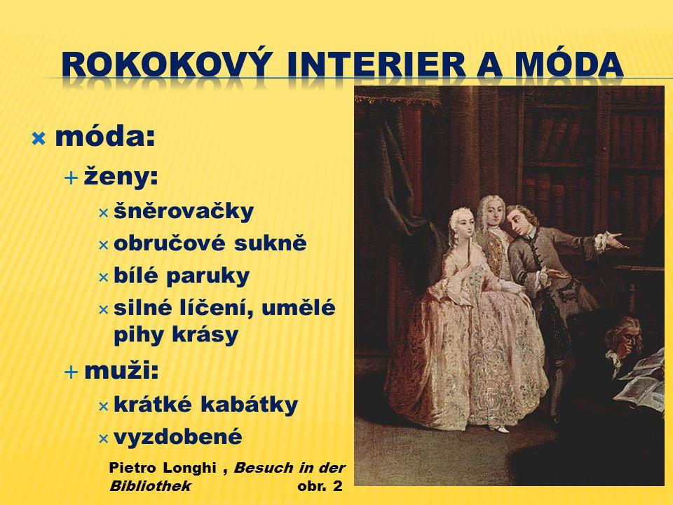  móda:  ženy:  šněrovačky  obručové sukně  bílé paruky  silné líčení, umělé pihy krásy  muži:  krátké kabátky  vyzdobené Pietro Longhi, Besuch in der Bibliothek obr.