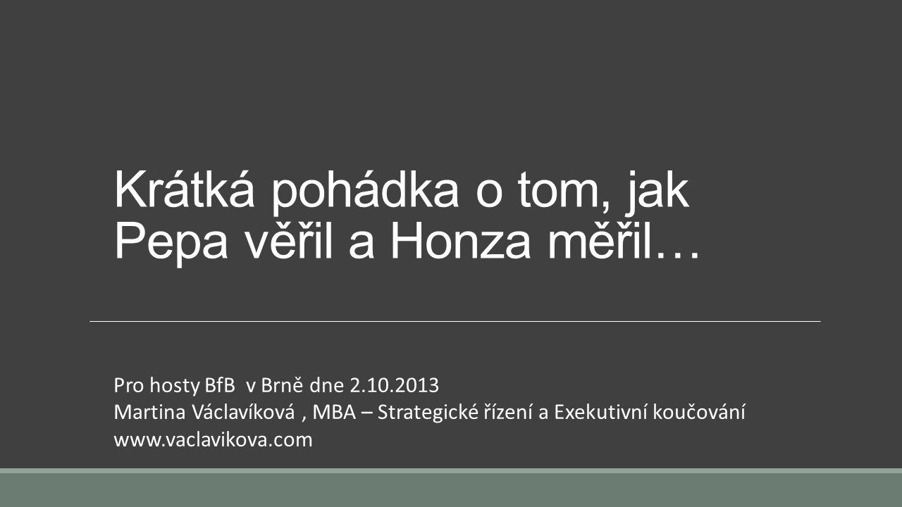 Krátká pohádka o tom, jak Pepa věřil a Honza měřil… Pro hosty BfB v Brně dne 2.10.2013 Martina Václavíková, MBA – Strategické řízení a Exekutivní koučování www.vaclavikova.com