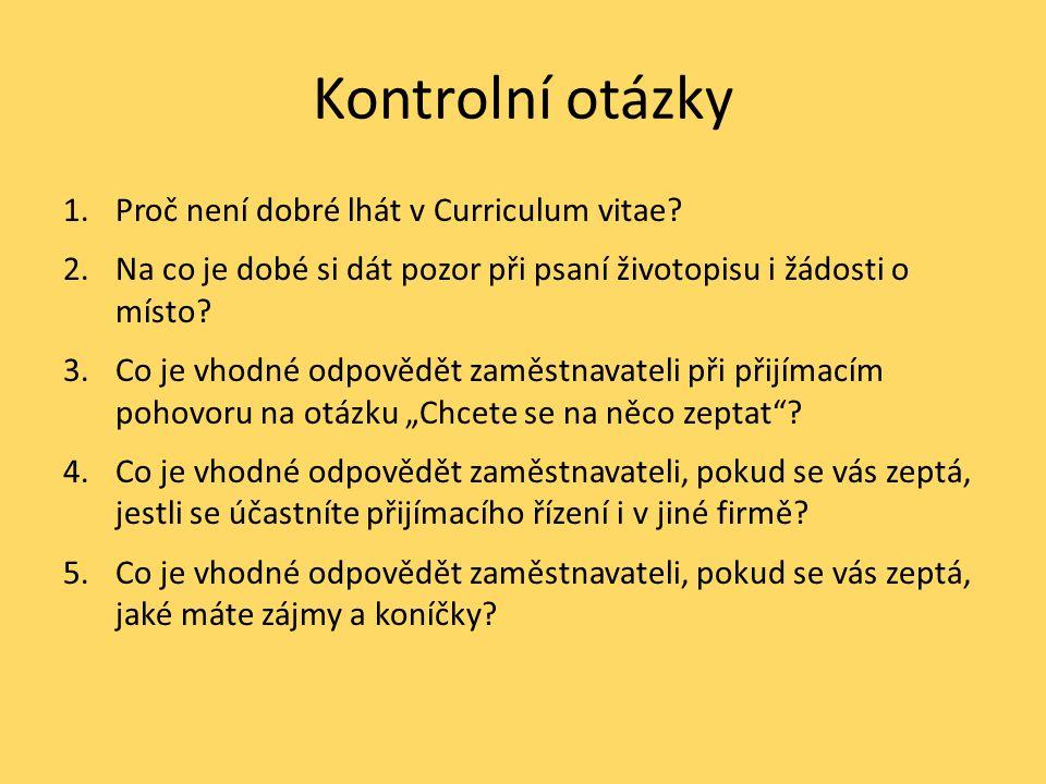Kontrolní otázky 1.Proč není dobré lhát v Curriculum vitae? 2.Na co je dobé si dát pozor při psaní životopisu i žádosti o místo? 3.Co je vhodné odpově