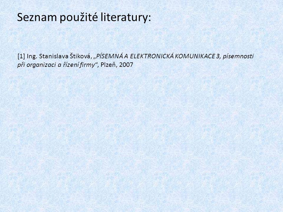 """Seznam použité literatury: [1] Ing. Stanislava Štiková, """"PÍSEMNÁ A ELEKTRONICKÁ KOMUNIKACE 3, písemnosti při organizaci a řízení firmy"""", Plzeň, 2007"""