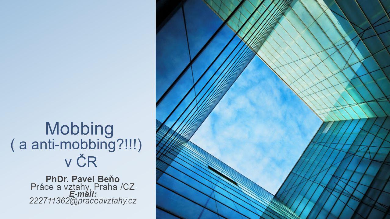 Mobbing ( a anti-mobbing?!!!) v ČR PhDr. Pavel Beňo Práce a vztahy, Praha /CZ E-mail: 222711362@praceavztahy.cz