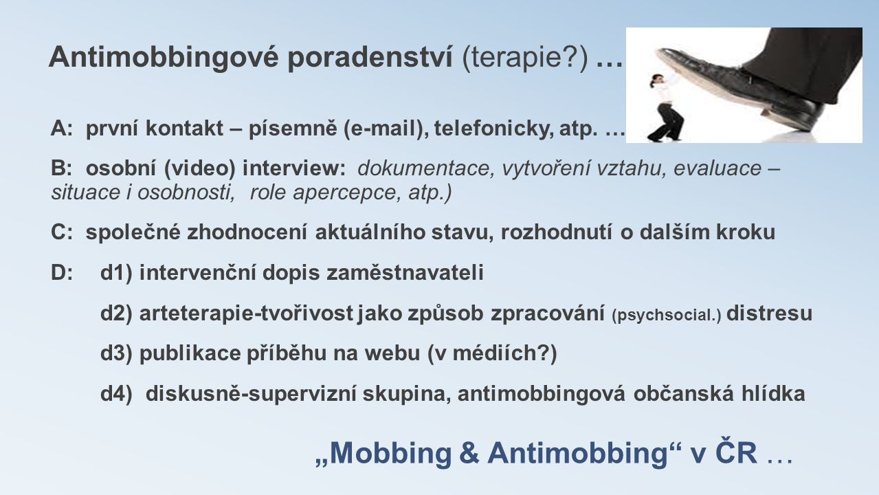 """""""Mobbing & Antimobbing"""" v ČR … Antimobbingové poradenství (terapie?) … A: první kontakt – písemně (e-mail), telefonicky, atp. … B: osobní (video) inte"""