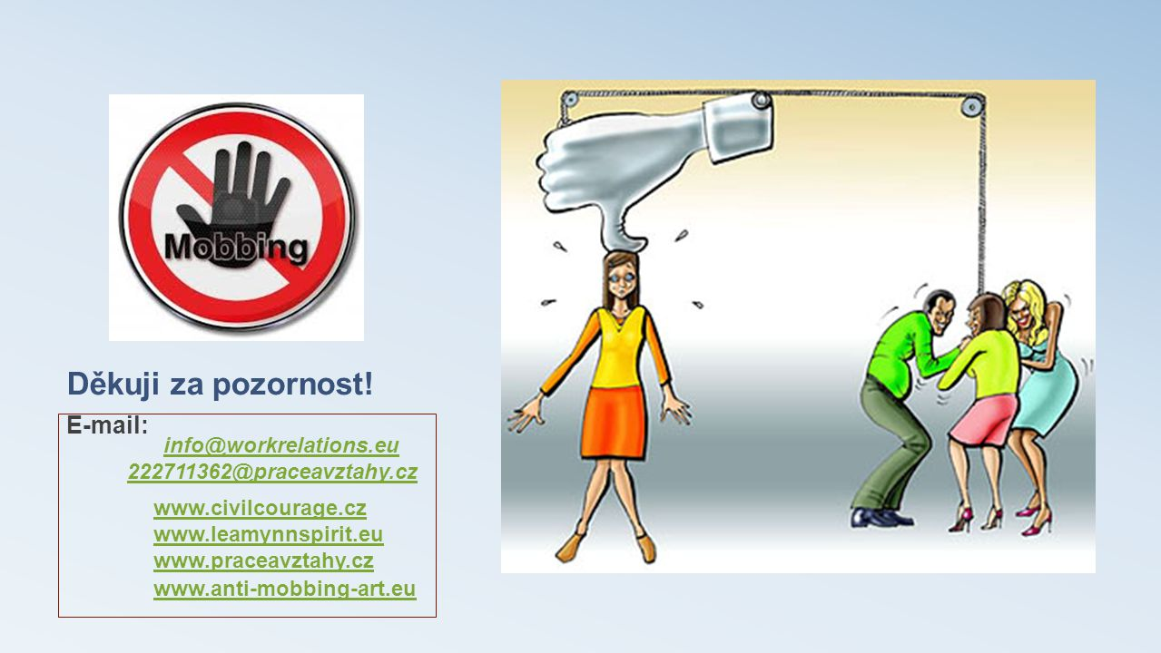 Děkuji za pozornost! E-mail: info@workrelations.eu 222711362@praceavztahy.cz www.civilcourage.cz www.leamynnspirit.eu www.praceavztahy.cz www.anti-mob