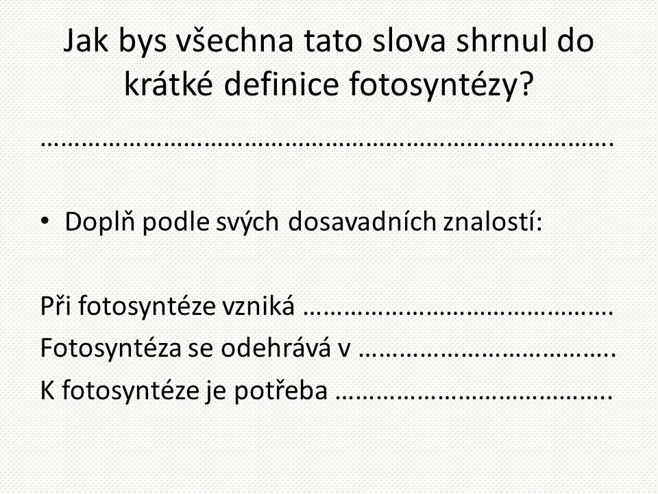 Jak bys všechna tato slova shrnul do krátké definice fotosyntézy? …………………………………………………………………………. • Doplň podle svých dosavadních znalostí: Při fotosynt