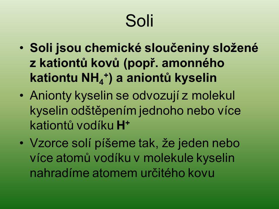 Soli •Soli jsou chemické sloučeniny složené z kationtů kovů (popř. amonného kationtu NH 4 + ) a aniontů kyselin •Anionty kyselin se odvozují z molekul