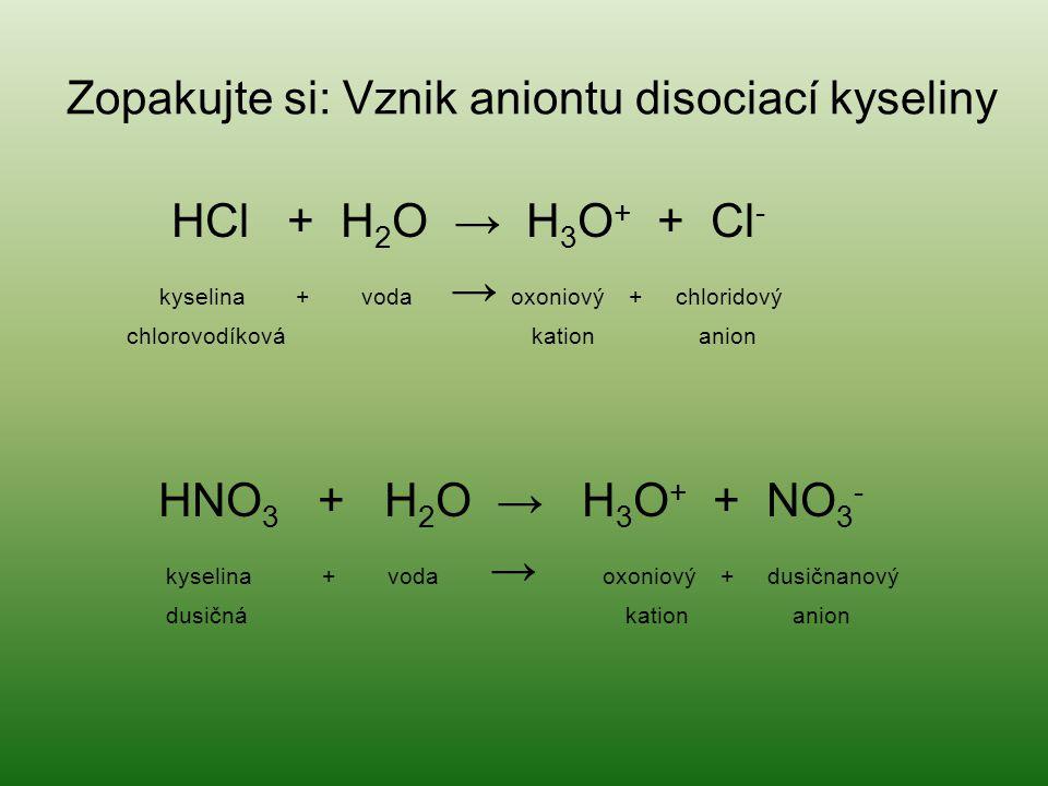Zopakujte si: Vznik aniontu disociací kyseliny HCl + H 2 O → H 3 O + + Cl - kyselina + voda → oxoniový + chloridový chlorovodíková kation anion HNO 3