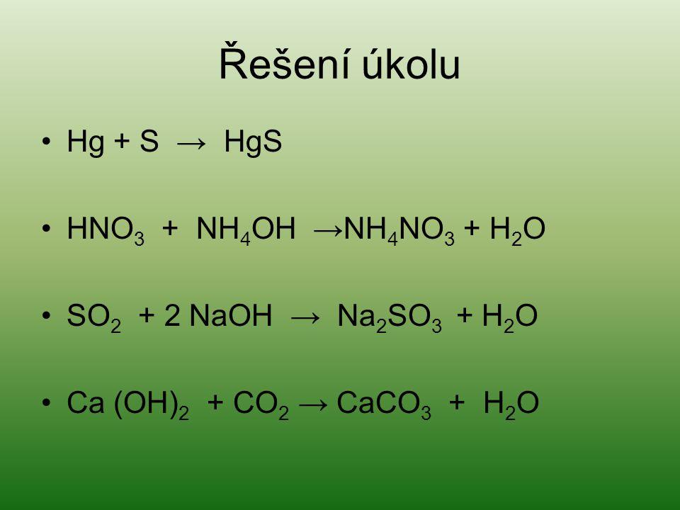 Řešení úkolu •Hg + S → HgS •HNO 3 + NH 4 OH →NH 4 NO 3 + H 2 O •SO 2 + 2 NaOH → Na 2 SO 3 + H 2 O •Ca (OH) 2 + CO 2 → CaCO 3 + H 2 O