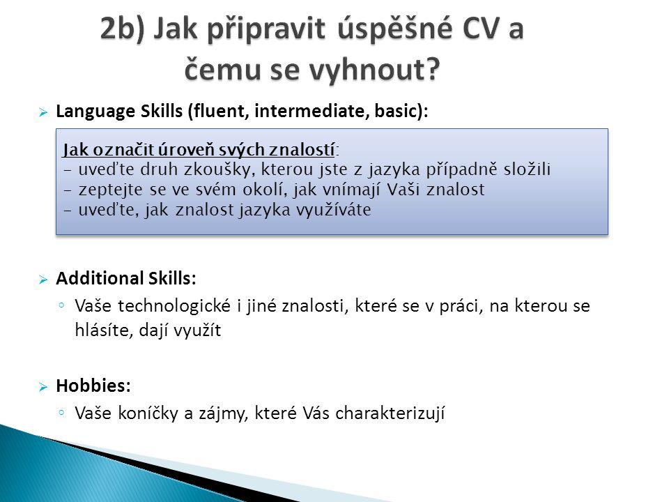  Language Skills (fluent, intermediate, basic):  Additional Skills: ◦ Vaše technologické i jiné znalosti, které se v práci, na kterou se hlásíte, dají využít  Hobbies: ◦ Vaše koníčky a zájmy, které Vás charakterizují Jak označit úroveň svých znalostí: - uveďte druh zkoušky, kterou jste z jazyka případně složili - zeptejte se ve svém okolí, jak vnímají Vaši znalost - uveďte, jak znalost jazyka využíváte Jak označit úroveň svých znalostí: - uveďte druh zkoušky, kterou jste z jazyka případně složili - zeptejte se ve svém okolí, jak vnímají Vaši znalost - uveďte, jak znalost jazyka využíváte