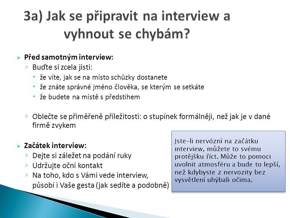  Před samotným interview: ◦ Buďte si zcela jisti:  že víte, jak se na místo schůzky dostanete  že znáte správné jméno člověka, se kterým se setkáte  že budete na místě s předstihem ◦ Oblečte se přiměřeně příležitosti: o stupínek formálněji, než jak je v dané firmě zvykem  Začátek interview: ◦ Dejte si záležet na podání ruky ◦ Udržujte oční kontakt ◦ Na toho, kdo s Vámi vede interview, působí i Vaše gesta (jak sedíte a podobně) Jste-li nervózní na začátku interview, můžete to svému protějšku říct.