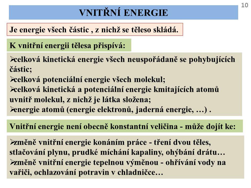 10 VNITŘNÍ ENERGIE Je energie všech částic, z nichž se těleso skládá. K vnitřní energii tělesa přispívá:  celková kinetická energie všech neuspořádan