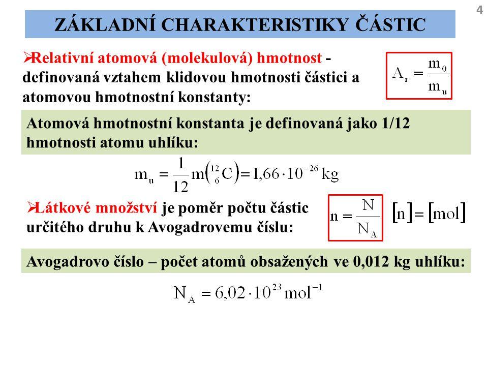 4 ZÁKLADNÍ CHARAKTERISTIKY ČÁSTIC  Relativní atomová (molekulová) hmotnost - definovaná vztahem klidovou hmotnosti částici a atomovou hmotnostní kons