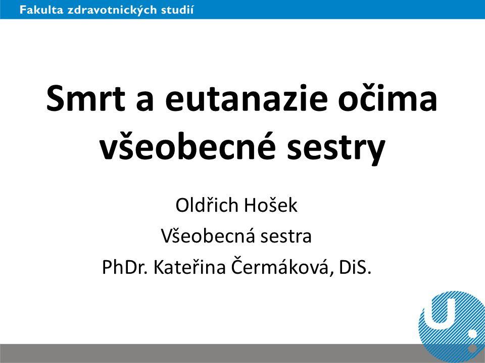 Smrt a eutanazie očima všeobecné sestry Oldřich Hošek Všeobecná sestra PhDr. Kateřina Čermáková, DiS.
