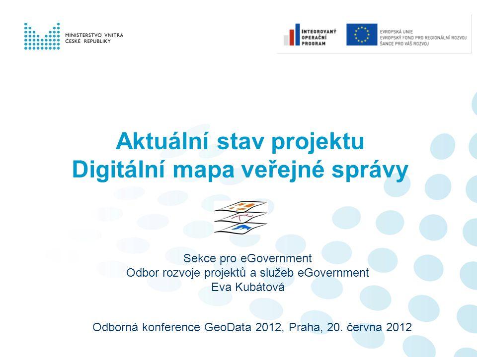 Aktuální stav projektu Digitální mapa veřejné správy Odborná konference GeoData 2012, Praha, 20. června 2012 Sekce pro eGovernment Odbor rozvoje proje