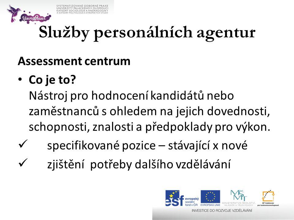 Služby personálních agentur Assessment centrum • Co je to? Nástroj pro hodnocení kandidátů nebo zaměstnanců s ohledem na jejich dovednosti, schopnosti