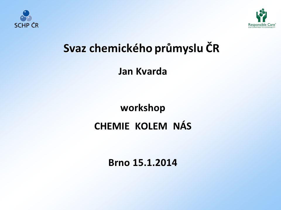 Svaz chemického průmyslu ČR Jan Kvarda workshop CHEMIE KOLEM NÁS Brno 15.1.2014