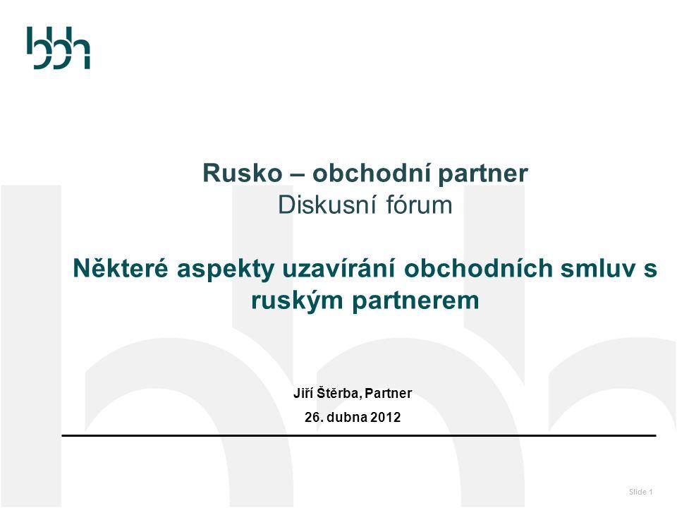 Slide 1 Rusko – obchodní partner Diskusní fórum Některé aspekty uzavírání obchodních smluv s ruským partnerem Jiří Štěrba, Partner 26. dubna 2012