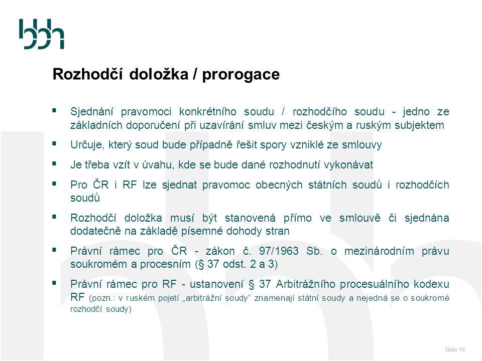 Slide 10 Rozhodčí doložka / prorogace  Sjednání pravomoci konkrétního soudu / rozhodčího soudu - jedno ze základních doporučení při uzavírání smluv m