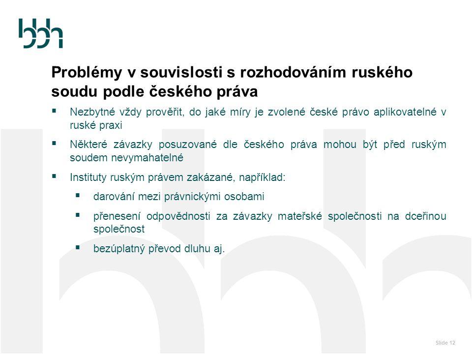 Slide 12 Problémy v souvislosti s rozhodováním ruského soudu podle českého práva  Nezbytné vždy prověřit, do jaké míry je zvolené české právo aplikov