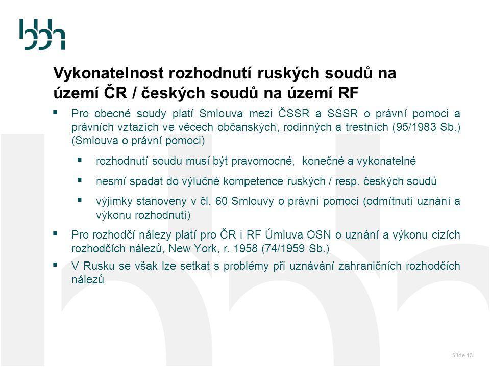 Slide 13 Vykonatelnost rozhodnutí ruských soudů na území ČR / českých soudů na území RF  Pro obecné soudy platí Smlouva mezi ČSSR a SSSR o právní pom