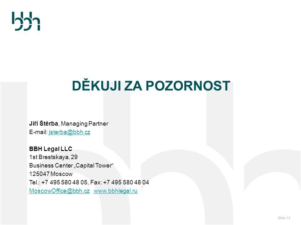 """Slide 14 DĚKUJI ZA POZORNOST Jiří Štěrba, Managing Partner E-mail: jsterba@bbh.czjsterba@bbh.cz BBH Legal LLC 1st Brestskaya, 29 Business Center """"Capi"""
