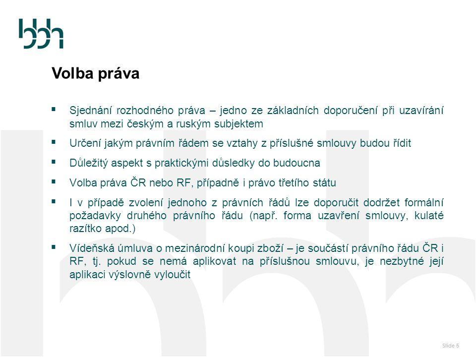 Slide 5 Volba práva  Sjednání rozhodného práva – jedno ze základních doporučení při uzavírání smluv mezi českým a ruským subjektem  Určení jakým prá