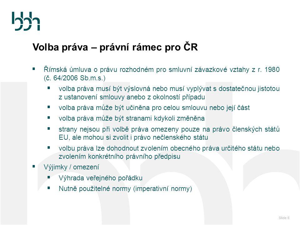 Slide 6 Volba práva – právní rámec pro ČR  Římská úmluva o právu rozhodném pro smluvní závazkové vztahy z r. 1980 (č. 64/2006 Sb.m.s.)  volba práva