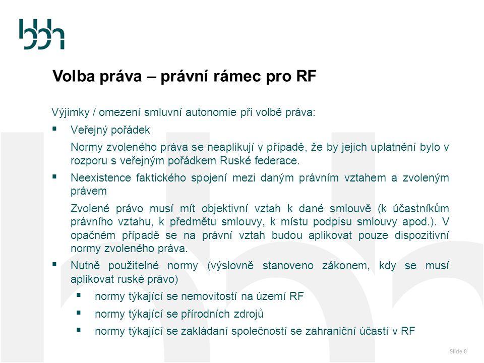 Slide 8 Volba práva – právní rámec pro RF Výjimky / omezení smluvní autonomie při volbě práva:  Veřejný pořádek Normy zvoleného práva se neaplikují v
