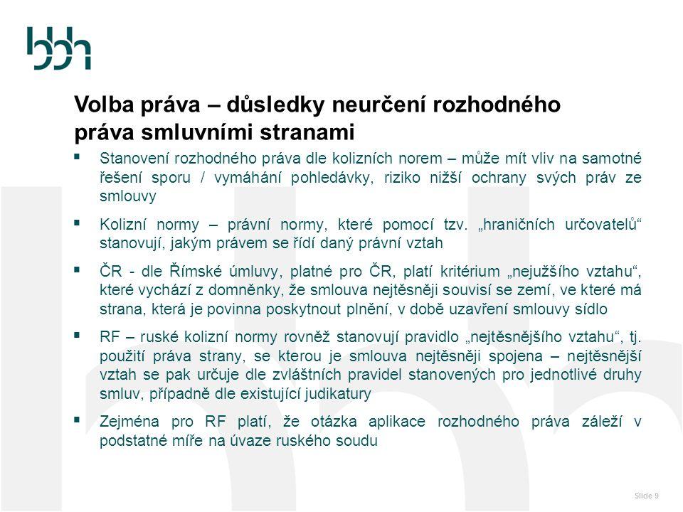Slide 10 Rozhodčí doložka / prorogace  Sjednání pravomoci konkrétního soudu / rozhodčího soudu - jedno ze základních doporučení při uzavírání smluv mezi českým a ruským subjektem  Určuje, který soud bude případně řešit spory vzniklé ze smlouvy  Je třeba vzít v úvahu, kde se bude dané rozhodnutí vykonávat  Pro ČR i RF lze sjednat pravomoc obecných státních soudů i rozhodčích soudů  Rozhodčí doložka musí být stanovená přímo ve smlouvě či sjednána dodatečně na základě písemné dohody stran  Právní rámec pro ČR - zákon č.