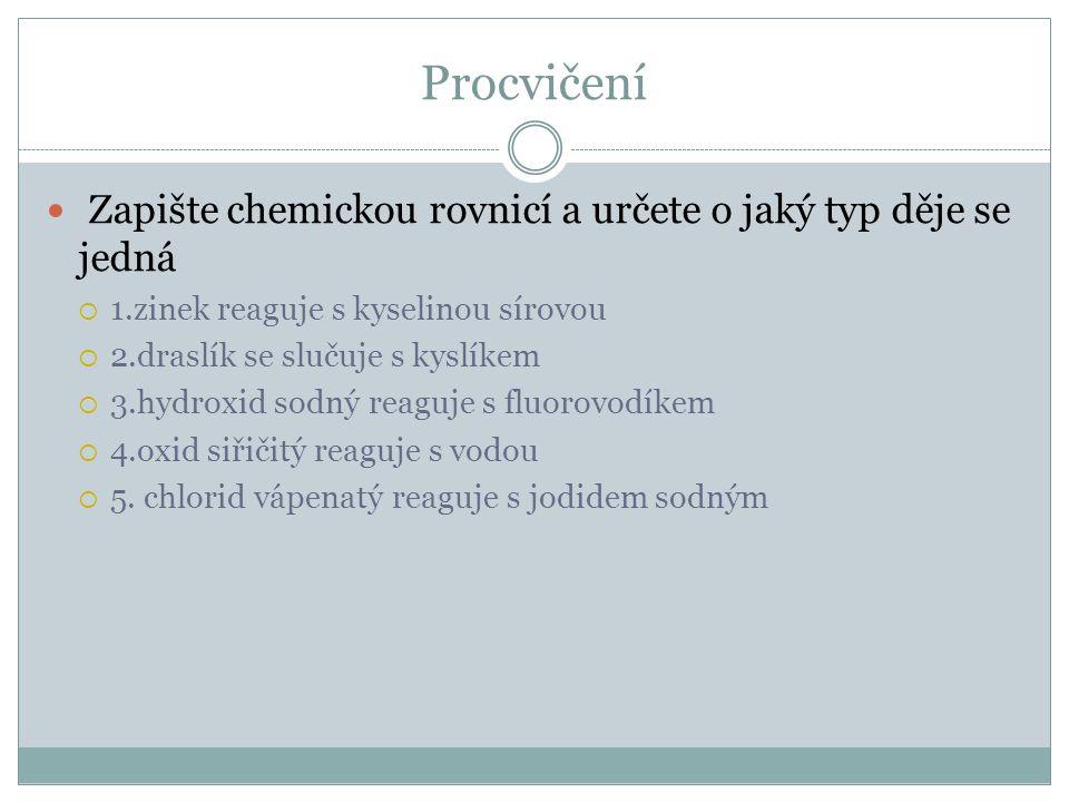 Procvičení  Zapište chemickou rovnicí a určete o jaký typ děje se jedná  1.zinek reaguje s kyselinou sírovou  2.draslík se slučuje s kyslíkem  3.hydroxid sodný reaguje s fluorovodíkem  4.oxid siřičitý reaguje s vodou  5.