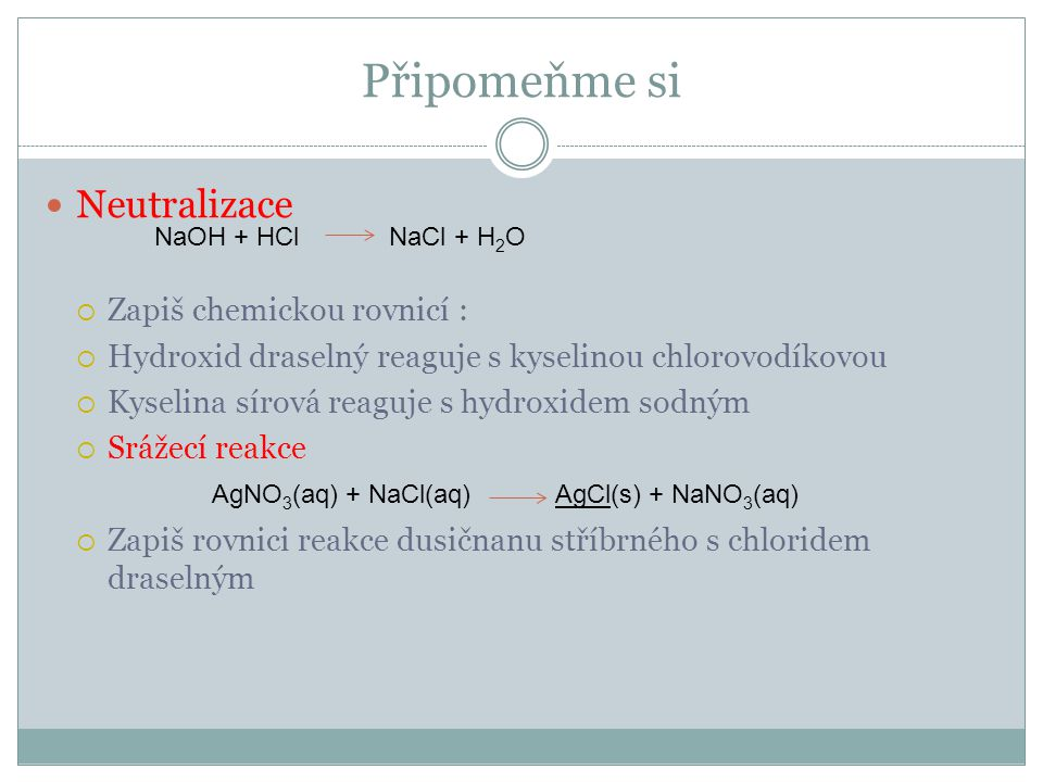 řešení  KOH + HCl KCl + H 2 O  H 2 SO 4 + NaOH NaHSO 4 + H 2 O  NaHSO 4 + NaOH Na 2 SO 4 + H 2 O  AgNO 3 (aq) + KCl(aq) AgCl ↓ (s) + KNO 3 (aq)  Ag + + NO 3 - + K + + Cl - AgCl ↓ + K + + NO 3 -  Ag + + Cl - AgCl ↓