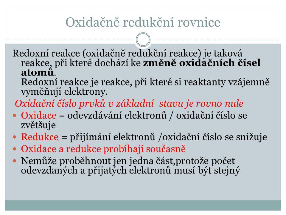 Oxidačně redukční rovnice Redoxní reakce (oxidačně redukční reakce) je taková reakce, při které dochází ke změně oxidačních čísel atomů.