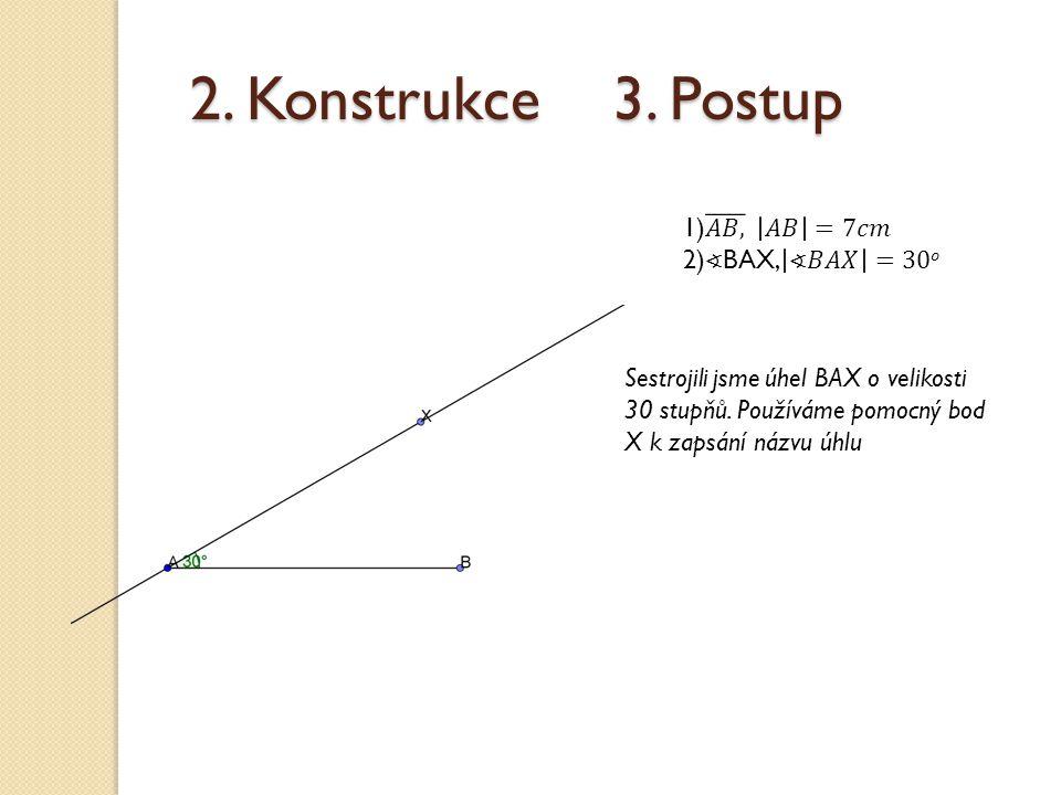 2. Konstrukce 3. Postup Sestrojili jsme úhel BAX o velikosti 30 stupňů. Používáme pomocný bod X k zapsání názvu úhlu