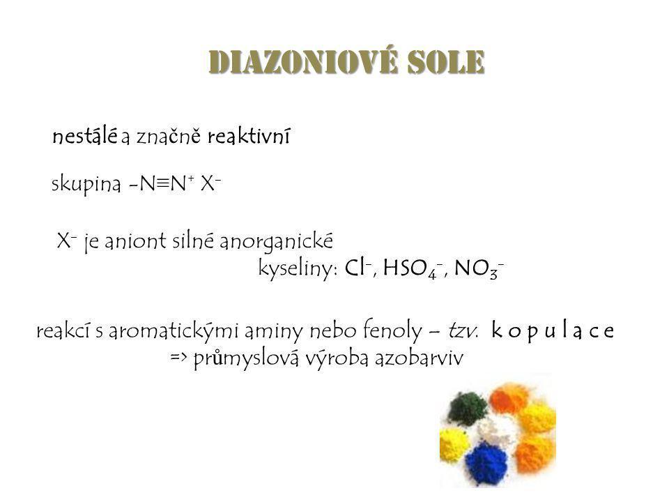 Diazoniové sole nestálé a zna č n ě reaktivní skupina -N ≡ N + X - reakcí s aromatickými aminy nebo fenoly – tzv. k o p u l a c e => pr ů myslová výro