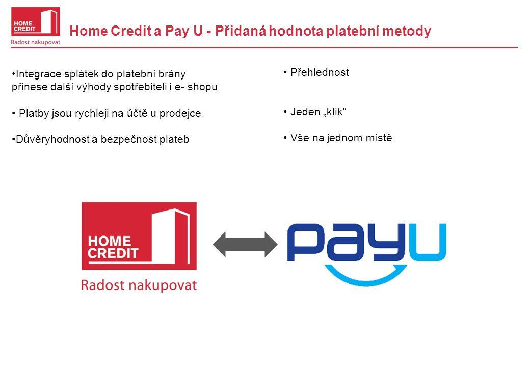 """Home Credit a Pay U - Přidaná hodnota platební metody •Integrace splátek do platební brány přinese další výhody spotřebiteli i e- shopu • Platby jsou rychleji na účtě u prodejce •Důvěryhodnost a bezpečnost plateb • Přehlednost • Jeden """"klik • Vše na jednom místě"""