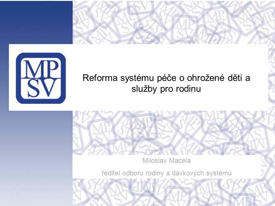 Reforma systému péče o ohrožené děti a služby pro rodinu Miloslav Macela ředitel odboru rodiny a dávkových systémů