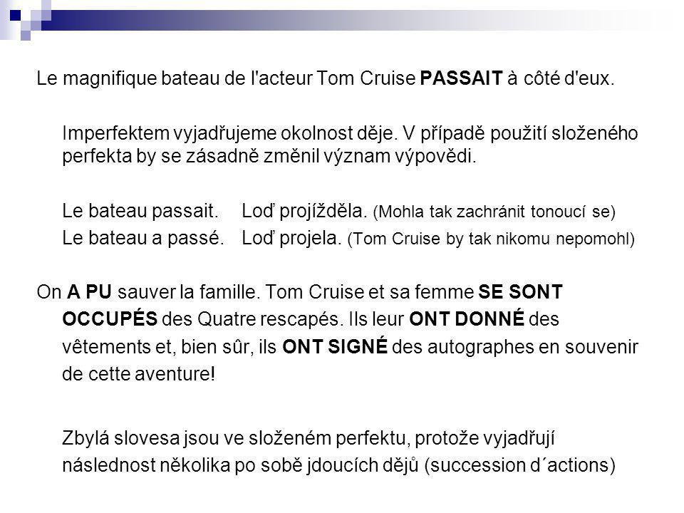 Le magnifique bateau de l'acteur Tom Cruise PASSAIT à côté d'eux. Imperfektem vyjadřujeme okolnost děje. V případě použití složeného perfekta by se zá