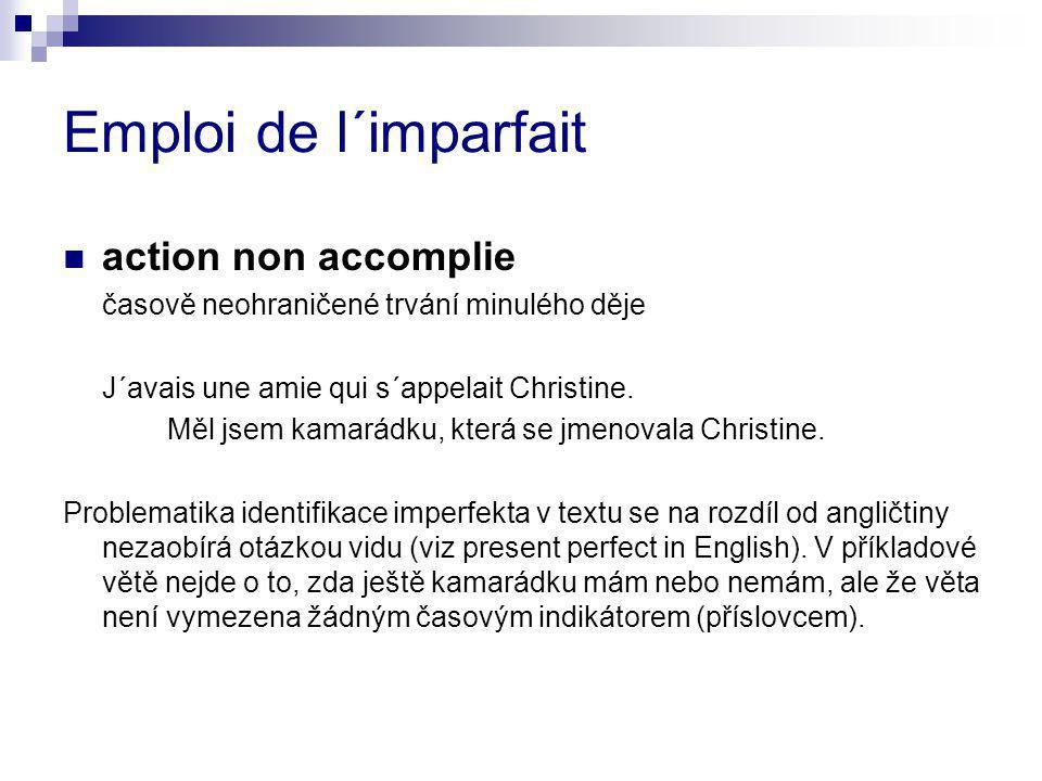 Emploi de l´imparfait action non accomplie časově neohraničené trvání minulého děje J´avais une amie qui s´appelait Christine. Měl jsem kamarádku, kte