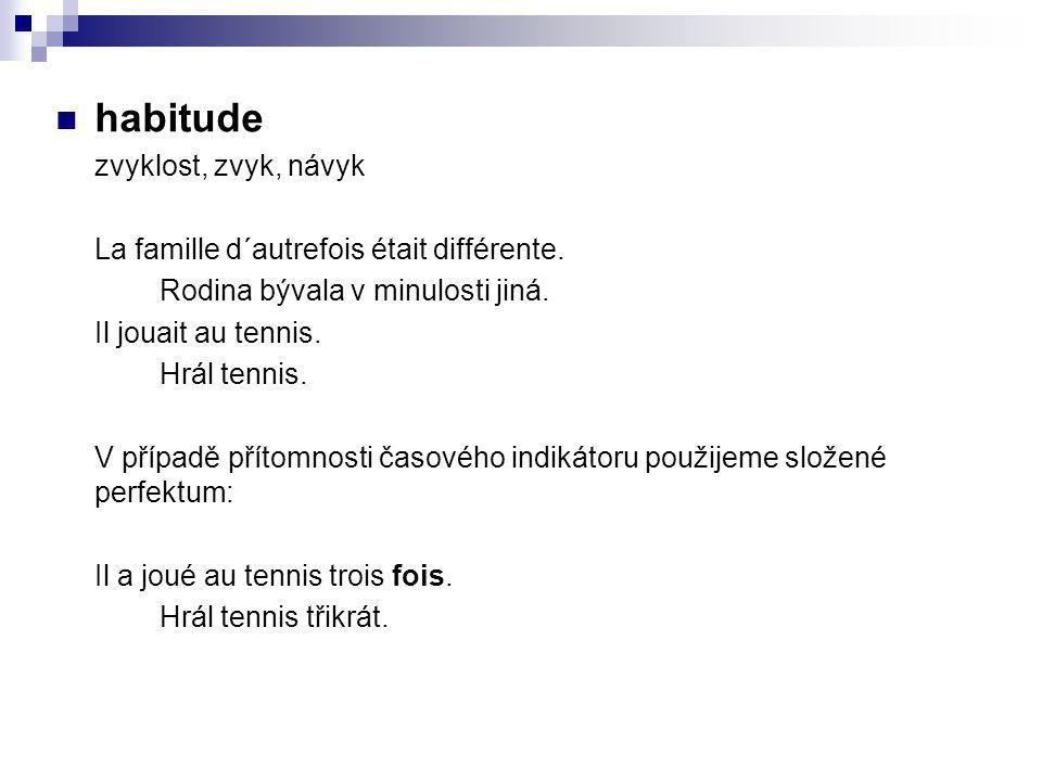 habitude zvyklost, zvyk, návyk La famille d´autrefois était différente. Rodina bývala v minulosti jiná. Il jouait au tennis. Hrál tennis. V případě př