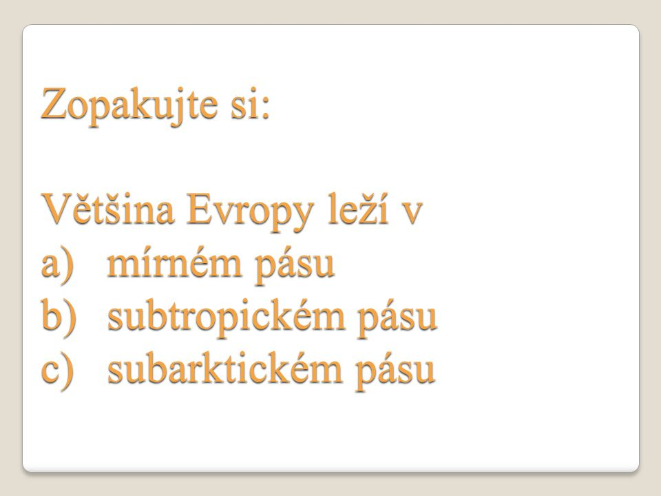 Zopakujte si: Většina Evropy leží v a)mírném pásu b)subtropickém pásu c)subarktickém pásu