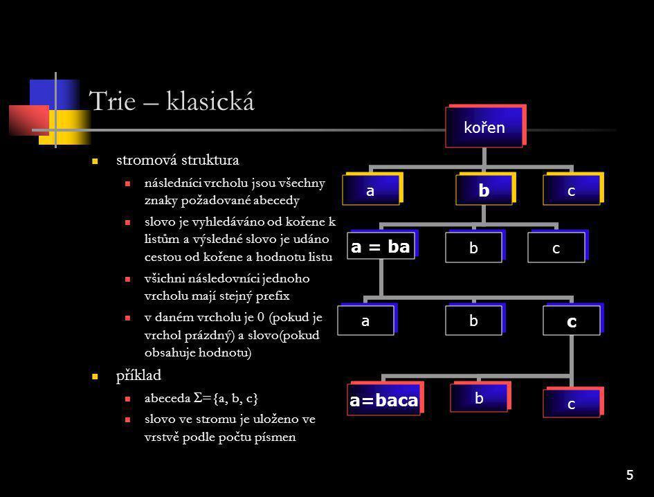 6 Trie – komprimovaná def: vnitřní vrchol stromu vrchol, který není kořen a má následovníky (listy nebo vnitřní vrcholy) Trie -> komprimovaná Trie obsahuje-li vnitřní vrchol v, jehož všichni synové (následovníci) jsou listy bez významu a jeden vnitřní vrchol w, je nahrazen tímto vrcholem.