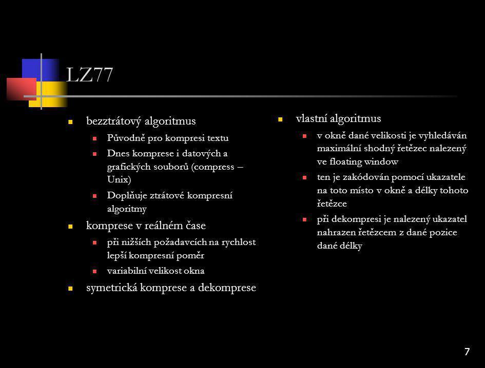 8 LZW bezztrátový algoritmus Původně pro kompresi textu Dnes komprese i datových a grafických souborů (gzip – Unix) Doplňuje ztrátové kompresní algoritmy komprese v reálném čase při nižších požadavcích na rychlost lepší kompresní poměr variabilní hloubka slovníku symetrická komprese a dekomprese vlastní algoritmus v textu jsou vyhledávány stejné řetězce, každý řetězec je uložen do slovníku komprimovaný řetězec je vyhledán a místo něj je uložen odkaz na místo ve slovníku kde se vyskytuje dekomprese – je tvořen stejný slovník jako při kompresi a z něj jsou získávány původní řetězce původní text: abbaaabaab komprimovaný text: abbaaa[3,3]b