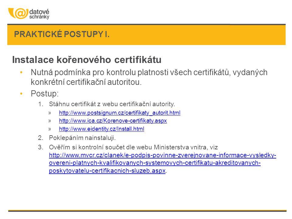 PRAKTICKÉ POSTUPY I. Instalace kořenového certifikátu Nutná podmínka pro kontrolu platnosti všech certifikátů, vydaných konkrétní certifikační autorit
