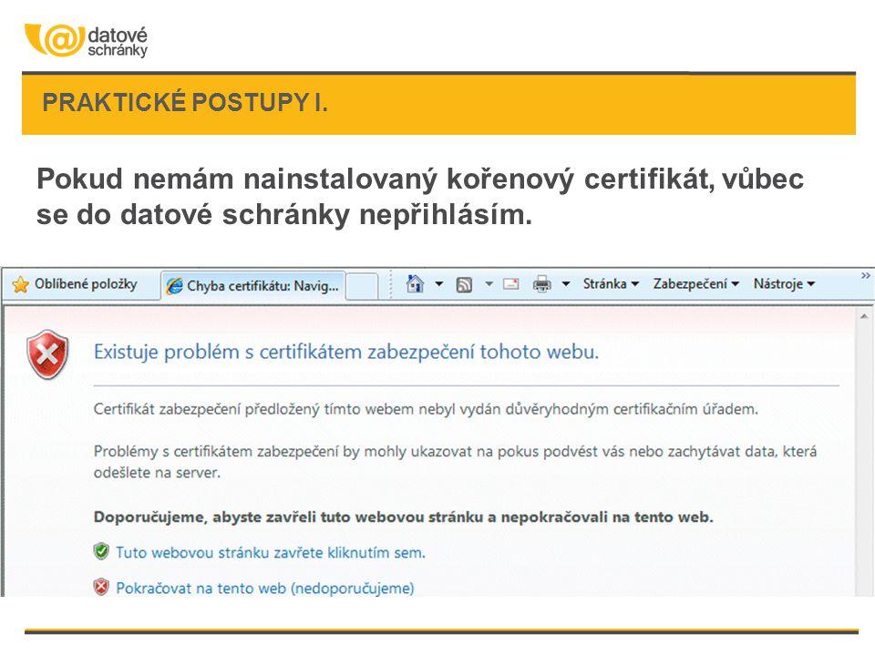 PRAKTICKÉ POSTUPY I. Pokud nemám nainstalovaný kořenový certifikát, vůbec se do datové schránky nepřihlásím.