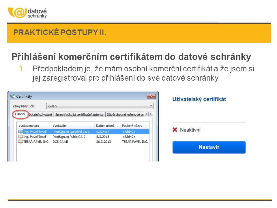 PRAKTICKÉ POSTUPY II. Přihlášení komerčním certifikátem do datové schránky 1.Předpokladem je, že mám osobní komerční certifikát a že jsem si jej zareg
