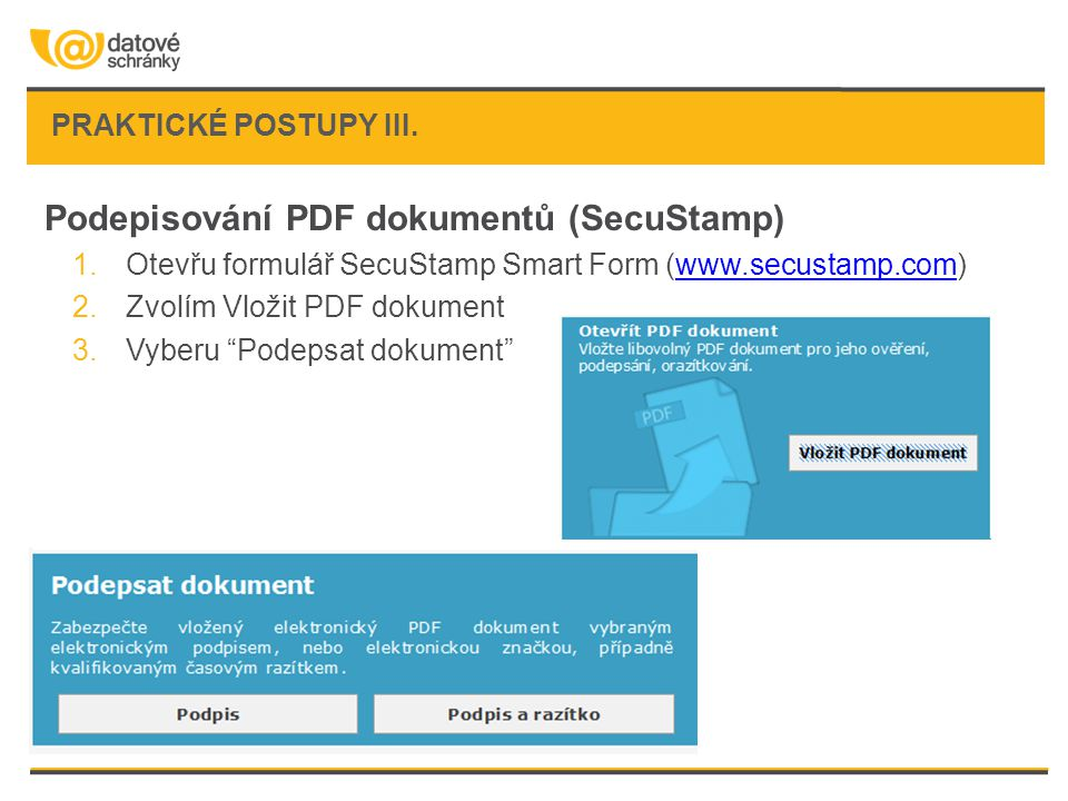 Podepisování PDF dokumentů (SecuStamp) 1.Otevřu formulář SecuStamp Smart Form (www.secustamp.com)www.secustamp.com 2.Zvolím Vložit PDF dokument 3.Vyberu Podepsat dokument PRAKTICKÉ POSTUPY III.