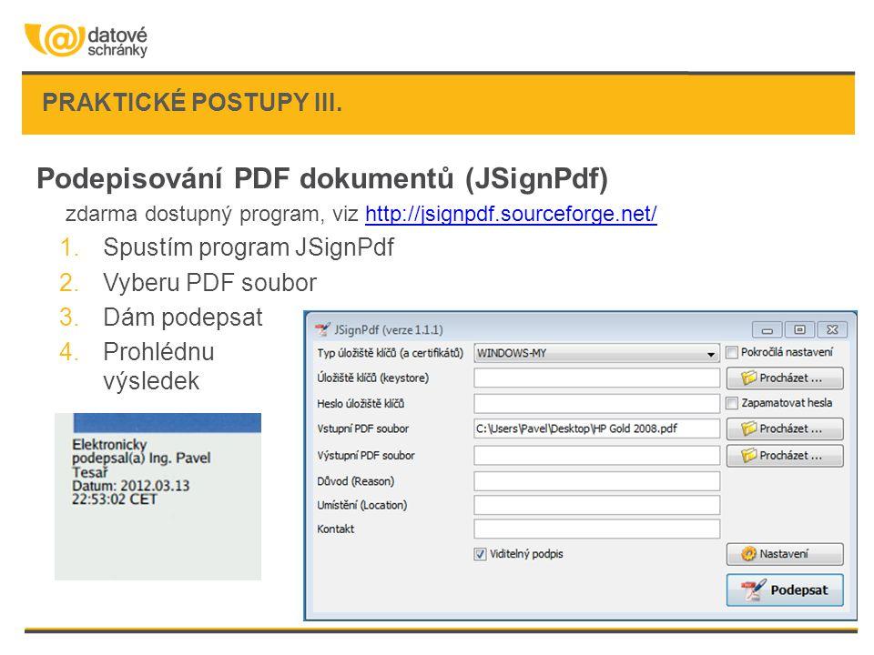 Podepisování PDF dokumentů (JSignPdf) zdarma dostupný program, viz http://jsignpdf.sourceforge.net/http://jsignpdf.sourceforge.net/ 1.Spustím program JSignPdf 2.Vyberu PDF soubor 3.Dám podepsat 4.Prohlédnu výsledek PRAKTICKÉ POSTUPY III.