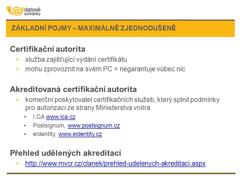 ZÁKLADNÍ POJMY – MAXIMÁLNĚ ZJEDNODUŠENĚ Certifikační autorita služba zajišťující vydání certifikátu mohu zprovoznit na svém PC = negarantuje vůbec nic Akreditovaná certifikační autorita komerční poskytovatel certifikačních služeb, který splnil podmínky pro autorizaci ze strany Ministerstva vnitra I.CA www.ica.czwww.ica.cz Postsignum, www.postsignum.czwww.postsignum.cz eIdentity, www.eidentity.czwww.eidentity.cz Přehled udělených akreditací http://www.mvcr.cz/clanek/prehled-udelenych-akreditaci.aspx